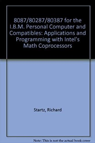 8087/80287/80387 for the I.B.M. Personal Computer and Compatibles: Applications and Programming with Intel's Math Coprocessors